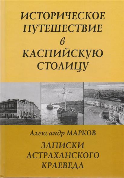 Записки Астраханского Краеведа. Историческое путешествие в Каспийскую столицу