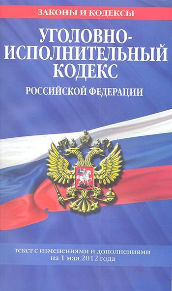 Уголовно-исполнительный кодекс Российской Федерации. Текст с изменениями и дополнениями на 1 мая 2012 года