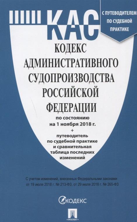 Кодекс административного судопроизводства Российской федерации по состоянию на 01.11.18. с таблицей изменений и с путеводителем по судебной практике