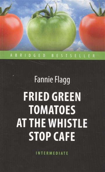 Flagg F. Fried Green Tomatoes at the Whistle Stop Cafe fried green tomatoes at the whistle stop cafe a novel