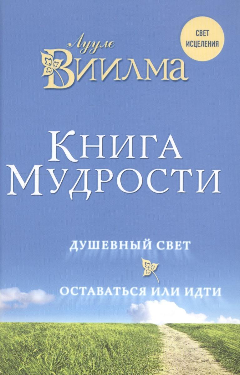 Виилма Л. Книга мудрости. Душевный свет. Оставаться или идти виилма л душевный свет