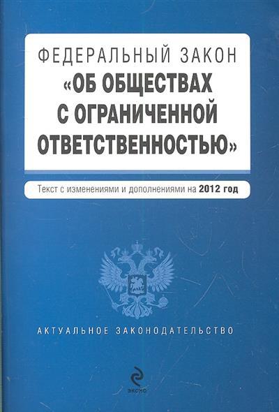 """Федеральный закон """"Об обществах с ограниченной ответственностью"""". Текст с изменениями и дополнениями на 2012 год"""