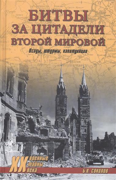 Соколов Б. Битвы за цитадели Второй мировой. Осады, штурмы, капитуляции
