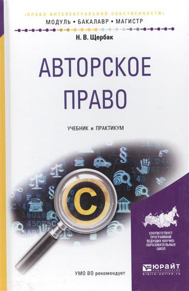 Щербак Н. Авторское право. Учебник и практикум для бакалавриата и магистратуры Авторское право. Учебник и практикум для бакалавриата и магистратуры
