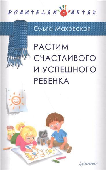 Маховская О. Растим счастливого и успешного ребенка маховская ольга ивановна