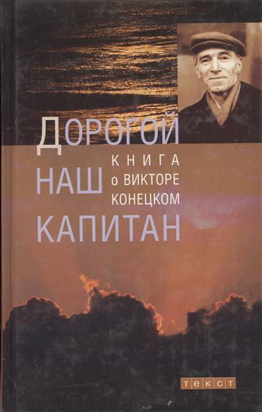 Дорогой наш капитан Книга о Викторе Конецком