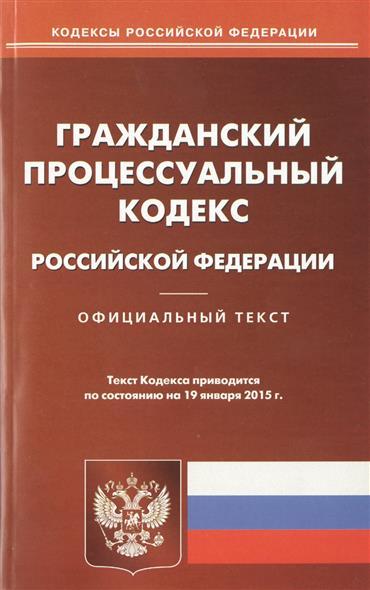 Гражданский процессуальный кодекс Российской Федерации. Официальный текст. Текст кодекса приводится по состоянию на 19 января 2015 г.