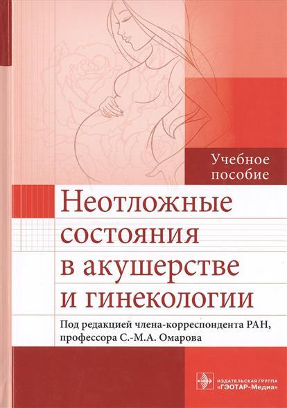 Омаров С-М. (ред.) Неотложные состояния в акушерстве и гинекологии. Учебное пособие