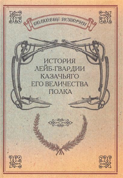 История лейб-гвардии Казачьяго Его Величества полка. Репринтное издание