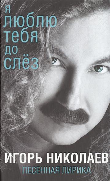 Николаев И. Я люблю тебя до слез. Песенная лирика