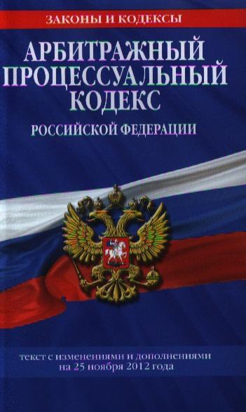 Арбитражный процессуальный кодекс Российской Федерации. Текст с изменениями и дополнениями на 25 ноября 2012 года