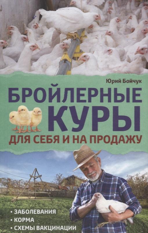 Бойчук Ю. Бройлерные куры. Для себя и на продажу