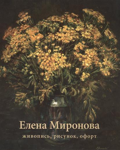 Комарова М. (текст) Елена Миронова. Живопись, рисунок, офорт миронова м л съемные протезы