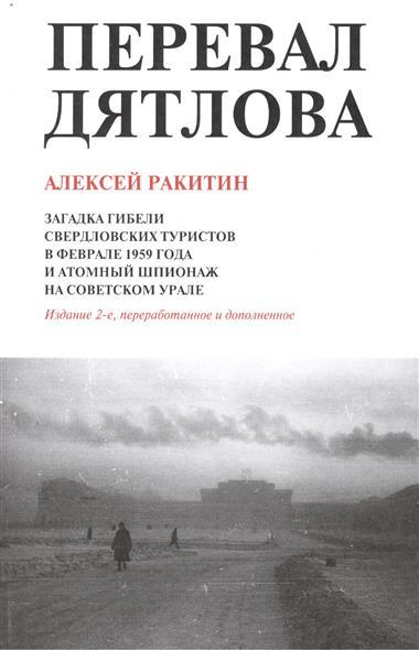 Перевал Дятлова. Загадка гибели свердловских туристов в феврале 1959 года и атомный шпионаж на советском Урале. 2-е издание, дополненное