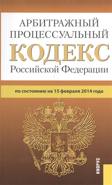 Арбитражный процессуальный кодекс Российской Федерации. По состоянию на 15 февраля 2014 года