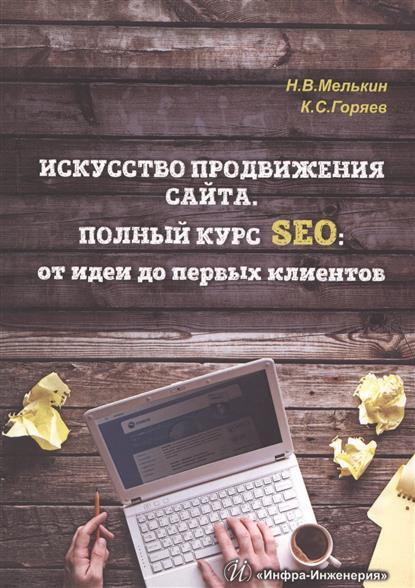 Мелькин Н., Горяев К. Искусство продвижения сайта. Полный курс SEO: от идеи до первых клиентов