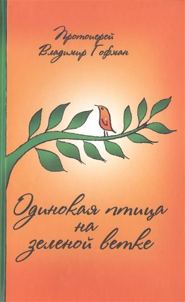 Протоиерей Владимир Гофман Одинокая птица на зеленой ветке. Рассказы священника протоиерей владимир головин батюшкины уроки