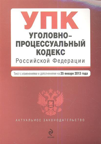 Уголовно-процессуальный кодекс Российской Федерации. Текст с изменениями и дополнениями на 25 января 2013 года