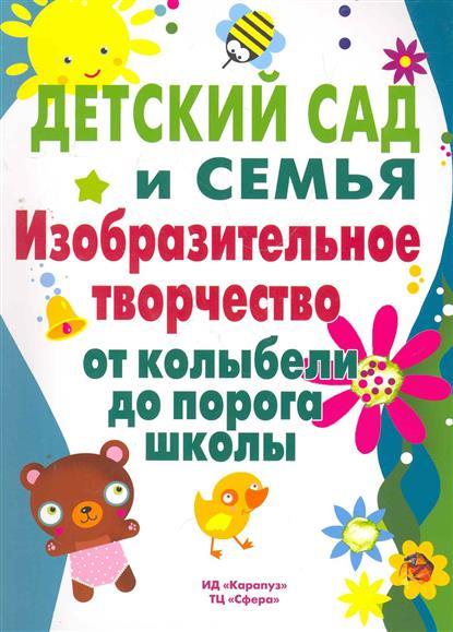 Детский сад и семья Изобр. творч. от колыбели до порога школы