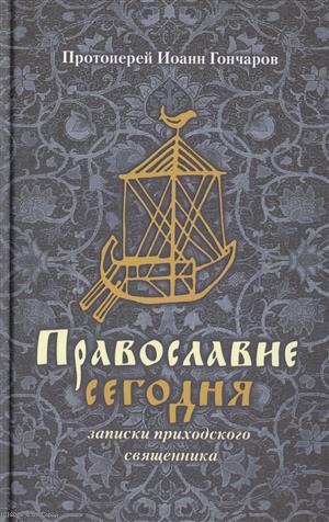 Гончаров И. Православие сегодня. Записки приходского священника ISBN: 5852801429