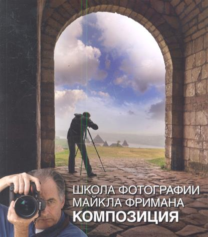 Фриман М. Школа фотографии Майкла Фримана. Композиция