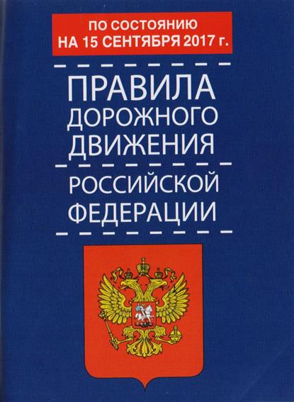 Правила дорожного движения Российской Федерации по состоянию на 15 сентября 2017 года от Читай-город