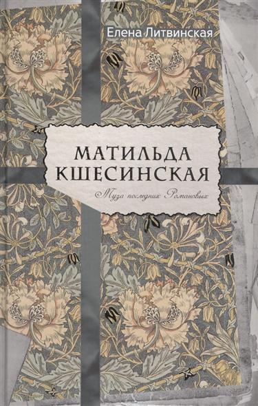 Литвинская Е. Матильда Кшесинская. Муза последних Романовых упаковочная коробка cd dvd vcd cd dvd cd size12 5 12 5 f0098