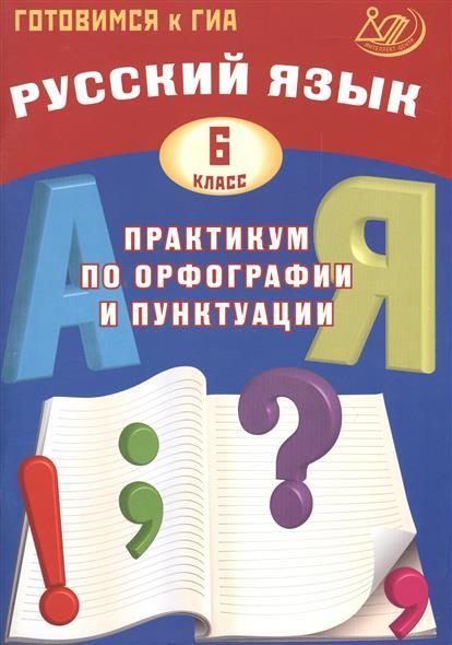 Русский язык. 6 класс. Практикум по орфографии и пунктуации. Готовимся к ГИА