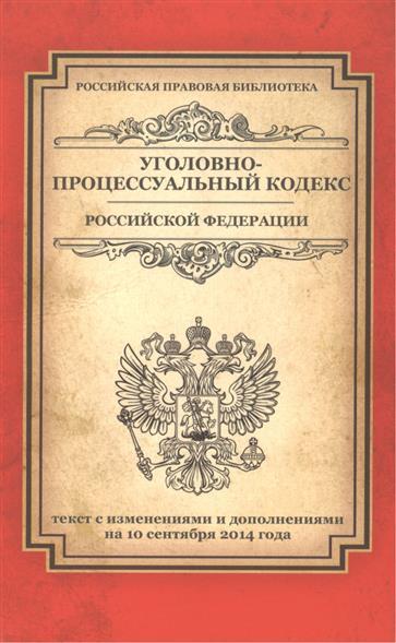 Уголовно-процессуальный кодекс Российской Федерации. Текст с изменениями и дополнениями на 10 сентября 2014 года