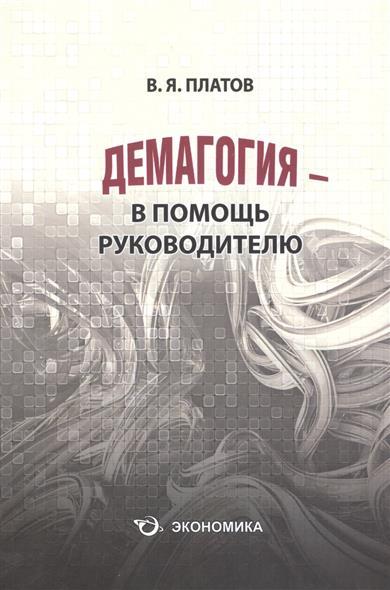 Книга Демагогия - в помощь руководителю. 120 демагогических приемов: идентификация, противодействие, использование. Платов В.