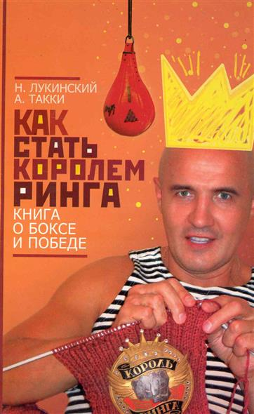 Лукинский Н., Такки А. Как стать Королем ринга Книга о боксе и победе