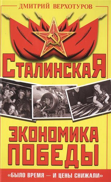 Верхотуров Д. Сталинская экономика Победы. Было время - и цены снижали эксмо сталинская экономика победы было время и цены снижали