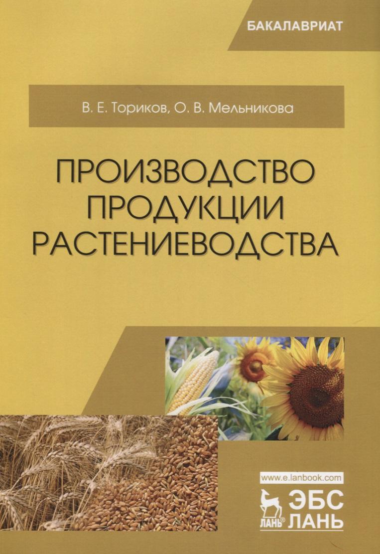 Ториков В., Мельникова О. Производство продукции растениеводства. Учебное пособие