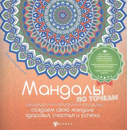 Матин И. Мандалы по точкам. Создаем свою мандалу здоровья, счастья и успеха матин и янтры защитные символы востока