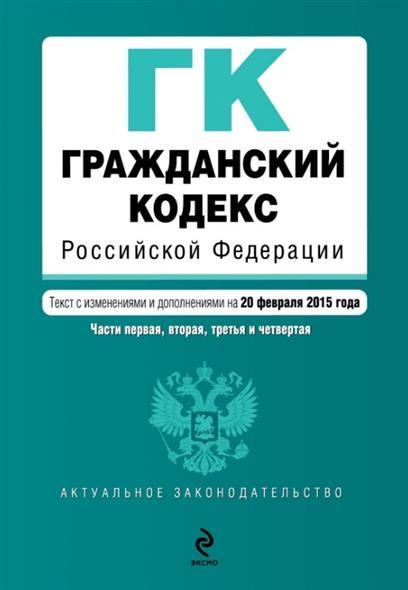 Гражданский кодекс Российской Федерации. Части первая, вторая, третья и четвертая. Текст с изменениями и дополнениями на 20 февраля 2015 года