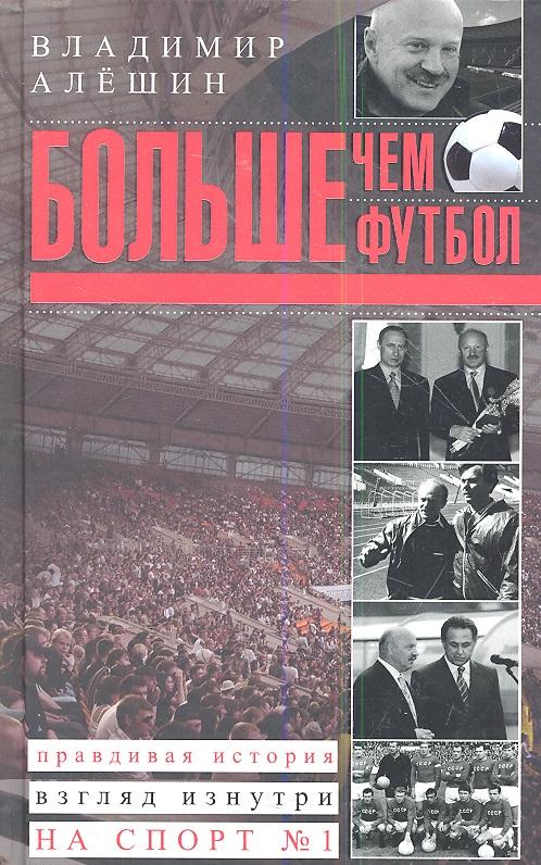 Алешин В. Больше, чем футбол. Правдивая история: взгляд изнутри на спорт № 1 ISBN: 9785227043696