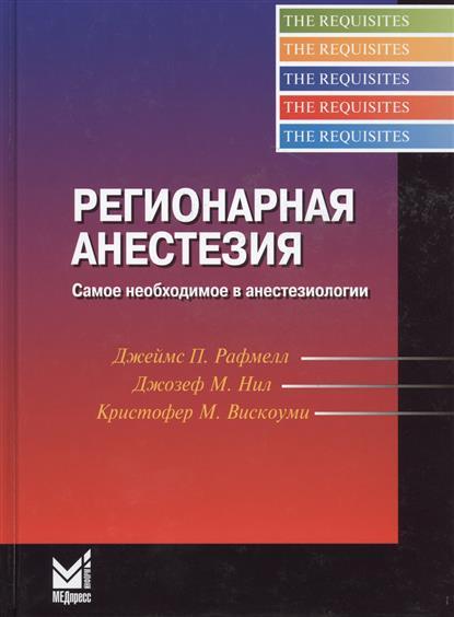 Рафмелл Дж., Нил Дж., Вискоуми К. Регионарная анестезия. Самое необходимое в анестезиологии