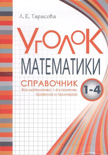 Тарасова Л.: Уголок математики. Справочник. Вся математика 1-4 в понятиях, правилах и примерах