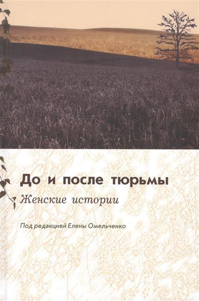 Омельченко Е. (ред.) До и после тюрьмы. Женские истории омельченко е нартова н ред pro тело молодежный контекст
