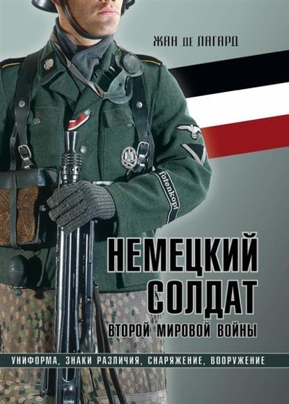 Лагард Ж. Немецкий солдат торой мироой ойны. Униформа, знаки различия, и ооружение