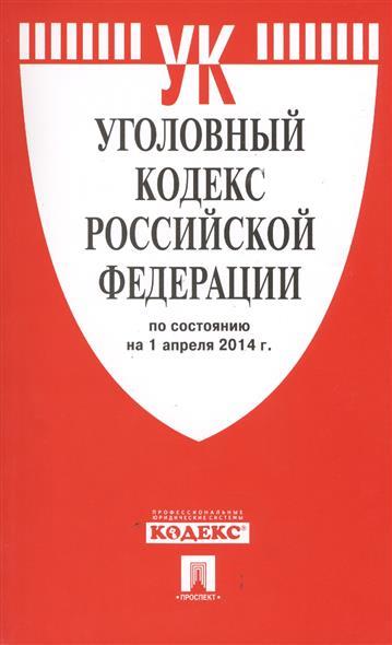 Уголовный кодекс Российской Федерации по состоянию на 1 апреля 2014 года