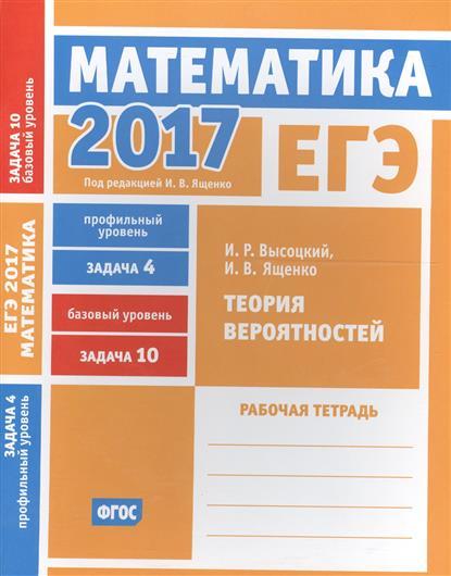 ЕГЭ 2017. Математика. Теория вероятностей. Задача 4 (профильный уровень). Задача 10 (базовый уровень). Рабочая тетрадь (ФГОС)