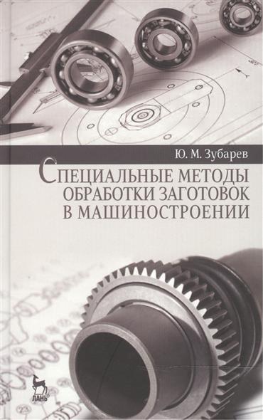 Зубарев Ю. Специальные методы обработки заготовок в машиностроении: Учебное пособие