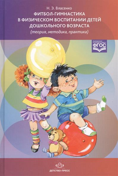 Власенко Н. Фитбол-гимнастика в физическом воспитании детей дошкольного возраста (теория, методика, практика) ISBN: 9785906750952