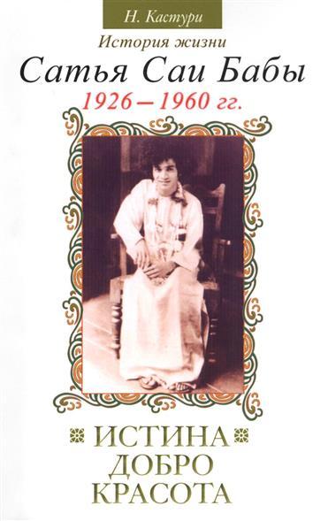 Истина, добро, красота (Сатьям, шивам, сундарам). История жизни Бхагавана Шри Сатья Саи Бабы. Том I. 1926-1960. 2-е издание