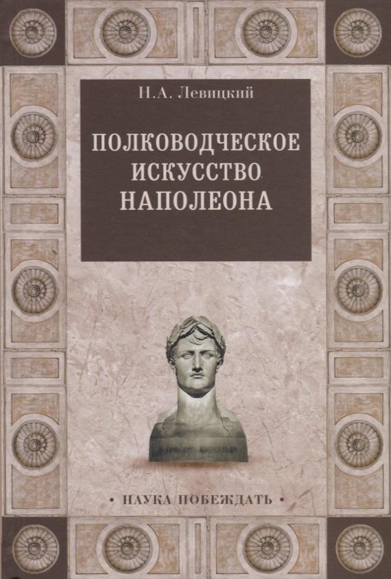 Левицкий Н. Полководческое искусство Наполеона
