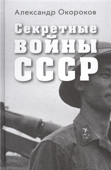 Окороков А. Секретные войны СССР. Самая полная энциклопедия
