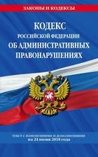 Кодекс Российской Федерации об административных правонарушениях. Текст с изменениями и дополнениями на 24 июня 2018 года