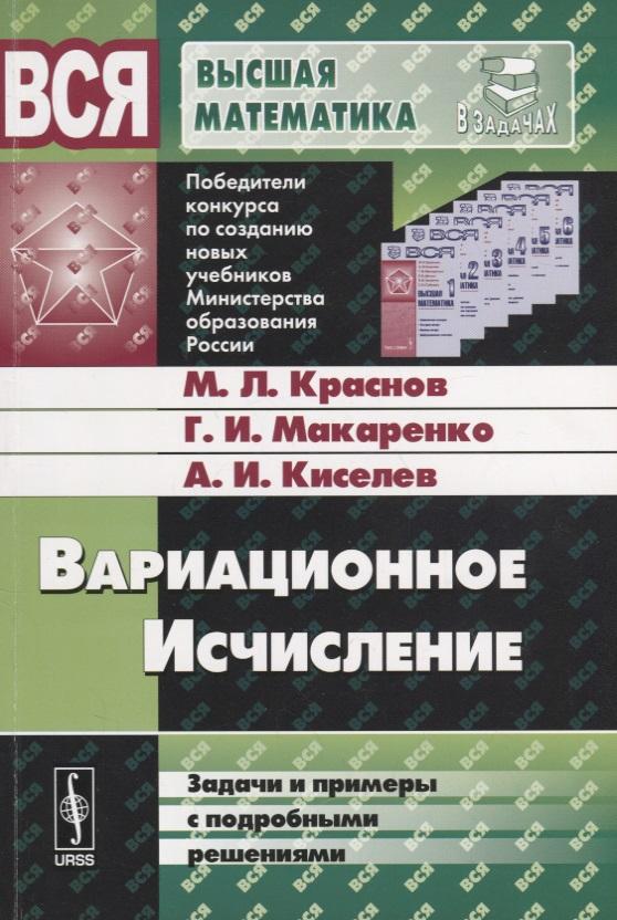 Краснов М., Макаренко Г., Киселев А. Вариационное исчисление: Задачи и примеры с подробными решениями. Учебное пособие цена