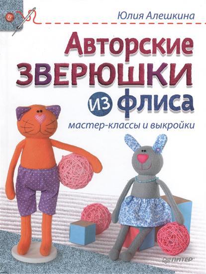 Алешкина Ю. Авторские зверюшки из флиса. Мастер-классы и выкройки